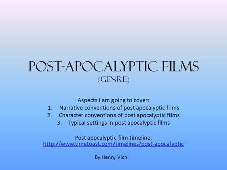 Post-Apocalyptic Films (Genre) Aspects I am going to cover: 1.Narrative conventions of post apocalyptic films 2.Character conventions of post apocalyptic.