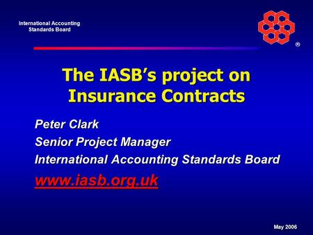 International Accounting Standards Board ® May 2006 The IASB's project on Insurance Contracts Peter Clark Senior Project Manager International Accounting.