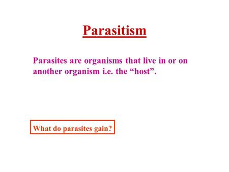 "Parasitism Parasites are organisms that live in or on another organism i.e. the ""host"". What do parasites gain?"