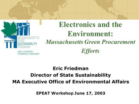 Electronics and the Environment: Massachusetts Green Procurement Efforts Eric Friedman Director of State Sustainability MA Executive Office of Environmental.