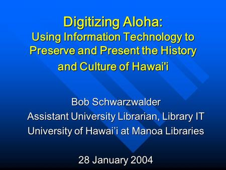 Digitizing Aloha: Using Information Technology to Preserve and Present the History and Culture of Hawai'i Bob Schwarzwalder Assistant University Librarian,