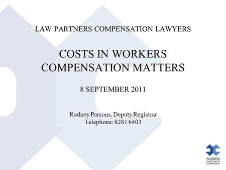 LAW PARTNERS COMPENSATION LAWYERS COSTS IN WORKERS COMPENSATION MATTERS 8 SEPTEMBER 2011 Rodney Parsons, Deputy Registrar Telephone: 8281 6403.