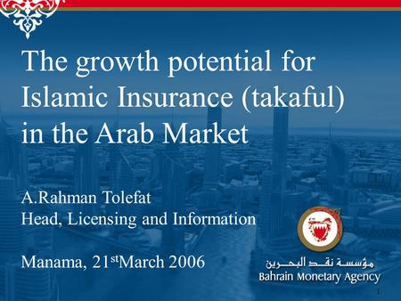 1 The growth potential for Islamic Insurance (takaful) in the Arab Market A.Rahman Tolefat Head, Licensing and Information Manama, 21 st March 2006.