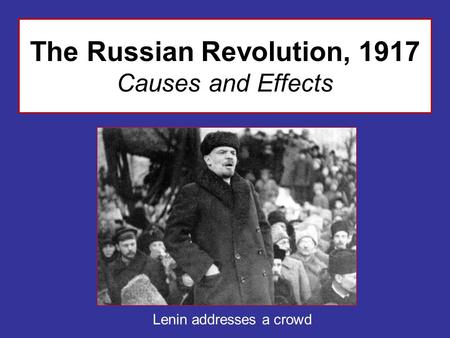 The Russian Revolution, 1917 Causes and Effects Lenin addresses a crowd.
