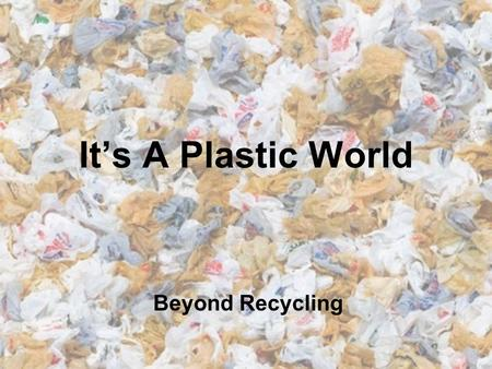 It's A Plastic World Beyond Recycling. Did you use any plastic today?