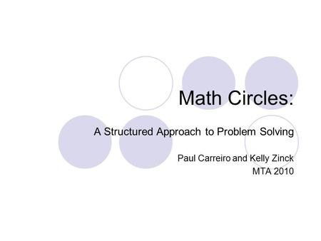 Math Circles: A Structured Approach to Problem Solving Paul Carreiro and Kelly Zinck MTA 2010.