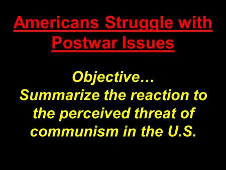 Americans Struggle with Postwar Issues Objective… Summarize the reaction to the perceived threat of communism in the U.S.