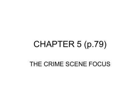 CHAPTER 5 (p.79) THE CRIME SCENE FOCUS. INTRODUCTION CRIME SCENE- A location at which a suspected criminal offense has occurred Processing the crime scene.