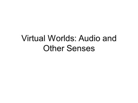 Virtual Worlds: Audio and Other Senses. VR Worlds: Output Overview Visual Displays: –Visual depth cues –Properties –Kinds: monitor, projection, head-based,