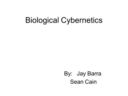 Biological Cybernetics By: Jay Barra Sean Cain. Biological Cybernetics An interdisciplinary medium for experimental, theoretical and application- oriented.