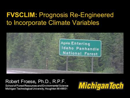 FVSCLIM: Prognosis Re-Engineered to Incorporate Climate Variables Robert Froese, Ph.D., R.P.F. School of Forest Resources and Environmental Science Michigan.