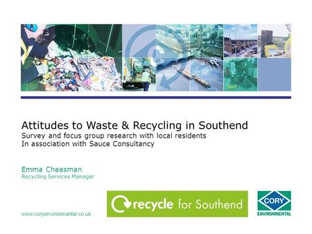 Www.coryenvironmental.co.uk Attitudes to Waste & Recycling in Southend Survey and focus group research with local residents In association with Sauce Consultancy.