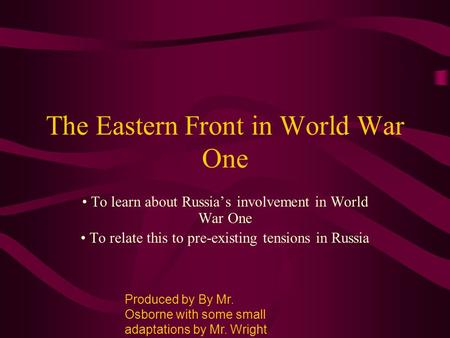 The Eastern Front in World War One To learn about Russia's involvement in World War One To relate this to pre-existing tensions in Russia Produced by By.