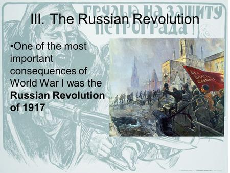 III. The Russian Revolution One of the most important consequences of World War I was the Russian Revolution of 1917.