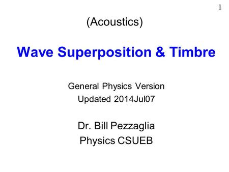 (Acoustics) Wave Superposition & Timbre General Physics Version Updated 2014Jul07 Dr. Bill Pezzaglia Physics CSUEB 1.