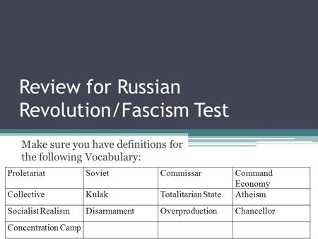 Review for Russian Revolution/Fascism Test Make sure you have definitions for the following Vocabulary: ProletariatSovietCommissarCommand Economy CollectiveKulakTotalitarian.
