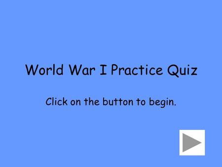 World War I Practice Quiz Click on the button to begin.