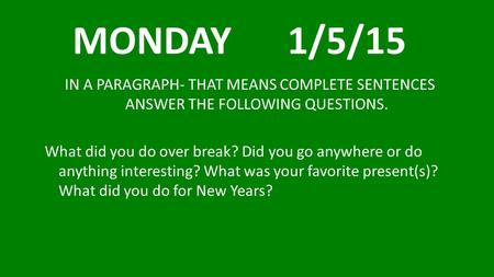MONDAY 1/5/15 IN A PARAGRAPH- THAT MEANS COMPLETE SENTENCES ANSWER THE FOLLOWING QUESTIONS. What did you do over break? Did you go anywhere or do.