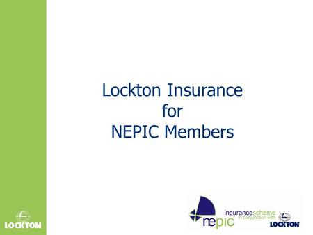 Lockton Insurance for NEPIC Members. Agenda  Overview and background  Who is behind the scheme?  Benefits – getting a better deal  Case Study  Gaining.