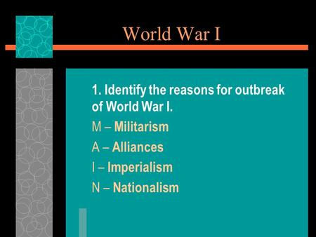 World War I 1. Identify the reasons for outbreak of World War I. M – Militarism A – Alliances I – Imperialism N – Nationalism.