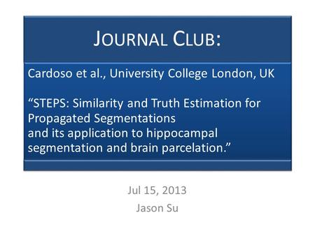 "J OURNAL C LUB : Cardoso et al., University College London, UK ""STEPS: Similarity and Truth Estimation for Propagated Segmentations and its application."