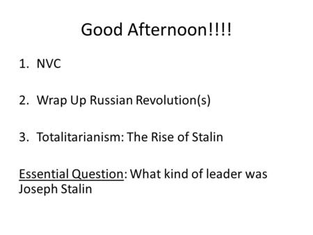 Good Afternoon!!!! 1.NVC 2.Wrap Up Russian Revolution(s) 3.Totalitarianism: The Rise of Stalin Essential Question: What kind of leader was Joseph Stalin.