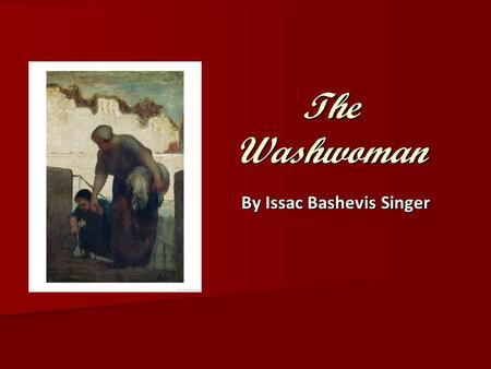 "The Washwoman By Issac Bashevis Singer. First, Some Reflection… 1. For you, what was ""The Washwoman"" about? 1. For you, what was ""The Washwoman"" about?"