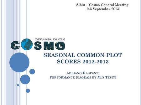 SEASONAL COMMON PLOT SCORES 2012-2013 A DRIANO R ASPANTI P ERFORMANCE DIAGRAM BY M.S T ESINI Sibiu - Cosmo General Meeting 2-5 September 2013.