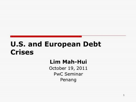 1 U.S. and European Debt Crises Lim Mah-Hui October 19, 2011 PwC Seminar Penang.