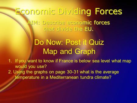 Economic Dividing Forces AIM: Describe economic forces that divide the EU. Do Now: Post it Quiz Map and Graph 1.If you want to know if France is below.