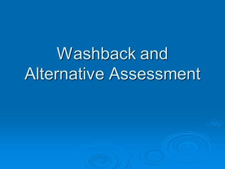 Washback and Alternative Assessment. What is washback?  The extent to which a test affects teaching and learning  What teachers and learners do that.