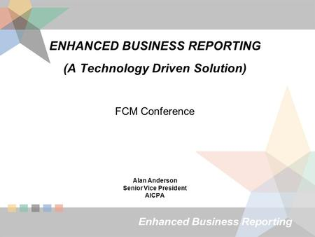 ENHANCED BUSINESS REPORTING (A Technology Driven Solution) FCM Conference Alan Anderson Senior Vice President AICPA.