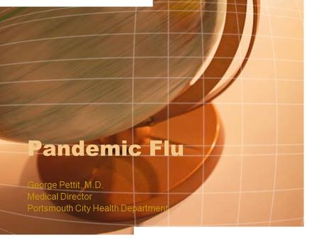 Pandemic Flu George Pettit, M.D. Medical Director Portsmouth City Health Department.