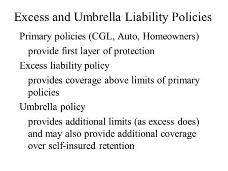 Excess and Umbrella Liability Policies Primary policies (CGL, Auto, Homeowners) provide first layer of protection Excess liability policy provides coverage.