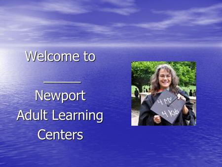 Welcome to _____ _____Newport Adult Learning Centers.