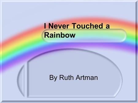 I Never Touched a Rainbow By Ruth Artman I never, ever touched a rainbow I never held a breeze in my hand And I could never push the darkness away.