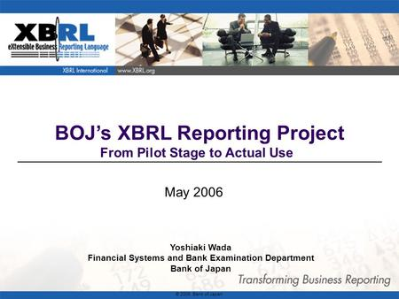 1 BOJ's XBRL Reporting Project From Pilot Stage to Actual Use May 2006 Yoshiaki Wada Financial Systems and Bank Examination Department Bank of Japan ©