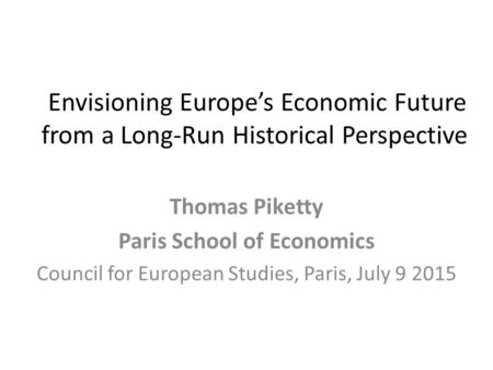 Envisioning Europe's Economic Future from a Long-Run Historical Perspective Thomas Piketty Paris School of Economics Council for European Studies, Paris,