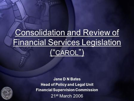 "Consolidation and Review of Financial Services Legislation ("" CAROL "") Jane D N Bates Head of Policy and Legal Unit Financial Supervision Commission 21."