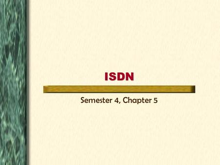 ISDN Semester 4, Chapter 5. Table of Contents ISDN & The OSI Model ISDN Common Uses Configuring ISDN Dial-On-Demand Routing Go There! Go There! Go There!