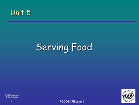  2002 Province of British Columbia FOODSAFE Level 1 1 Unit 5 Serving Food.