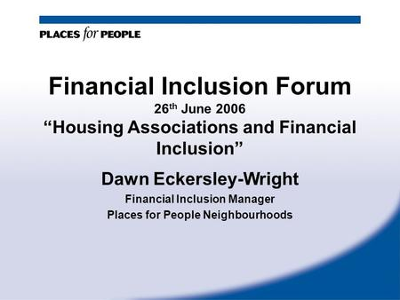 "Financial Inclusion Forum 26 th June 2006 ""Housing Associations and Financial Inclusion"" Dawn Eckersley-Wright Financial Inclusion Manager Places for People."