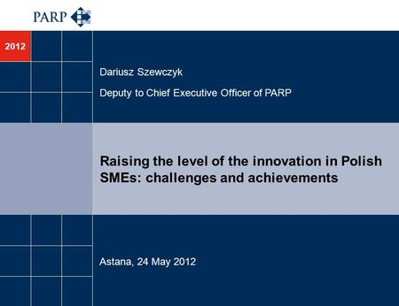 2012 Raising the level of the innovation in Polish SMEs: challenges and achievements Dariusz Szewczyk Deputy to Chief Executive Officer of PARP Astana,