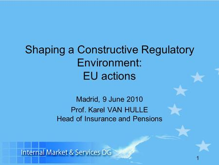 1 Shaping a Constructive Regulatory Environment: EU actions Madrid, 9 June 2010 Prof. Karel VAN HULLE Head of Insurance and Pensions.