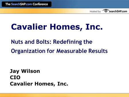 Hosted by Cavalier Homes, Inc. Nuts and Bolts: Redefining the Organization for Measurable Results Jay Wilson CIO Cavalier Homes, Inc.