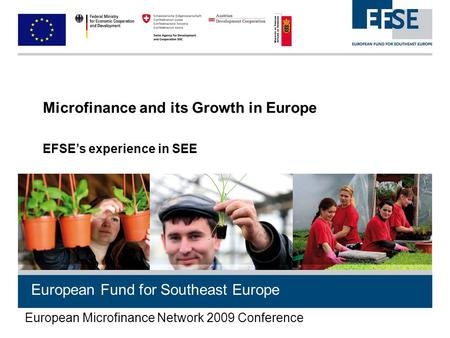 European Fund for Southeast Europe Microfinance and its Growth in Europe EFSE's experience in SEE European Microfinance Network 2009 Conference.