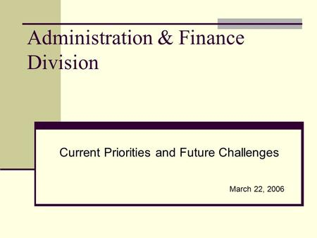 Administration & Finance Division Current Priorities and Future Challenges March 22, 2006.