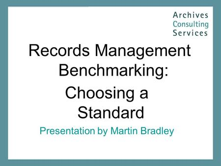 Records Management Benchmarking: Choosing a Standard Presentation by Martin Bradley.