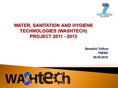 Benedict Tuffuor TREND29.03.2012 WATER, SANITATION AND HYGIENE TECHNOLOGIES (WASHTECH) PROJECT 2011 - 2013.