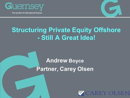 Structuring Private Equity Offshore - Still A Great Idea! Andrew Boyce Partner, Carey Olsen.